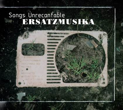 Songs Unrecantable - ErsatzMusika
